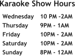 Karaoke Show Hours   Wednesday	10 PM -2AM Thursday	9PM - 1AM Friday		10PM - 2AM Saturday	10PM - 2AM Sunday	8PM - 12AM