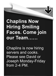Chaplins Now Hiring Smiling Faces. Come join our Team……  Chaplins is now hiring servers and cooks. Please see David or Joseph Monday-Friday from 2-4 PM.