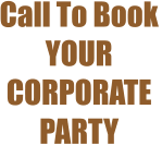 Call To Book YOUR CORPORATE PARTY
