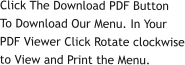 Click The Download PDF ButtonTo Download Our Menu. In YourPDF Viewer Click Rotate clockwiseto View and Print the Menu.